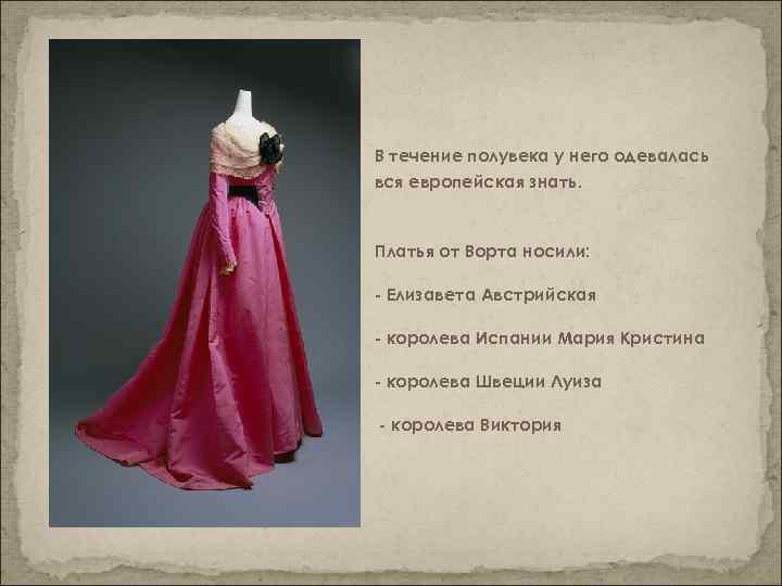 В течение полувека у него одевалась вся европейская знать. Платья от Ворта носили: -