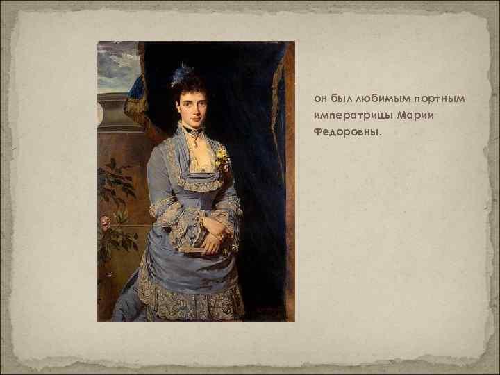 он был любимым портным императрицы Марии Федоровны.
