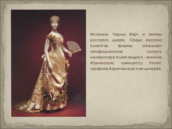 Исполнял Чарльз Ворт и заказы русского двора. Среди русских клиентов фирмы называют неофициальную супругу