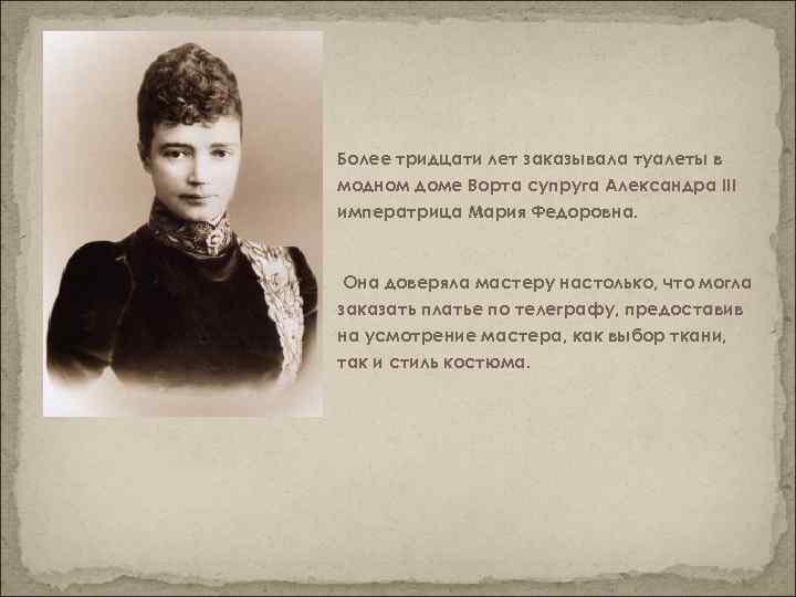Более тридцати лет заказывала туалеты в модном доме Ворта супруга Александра III императрица Мария