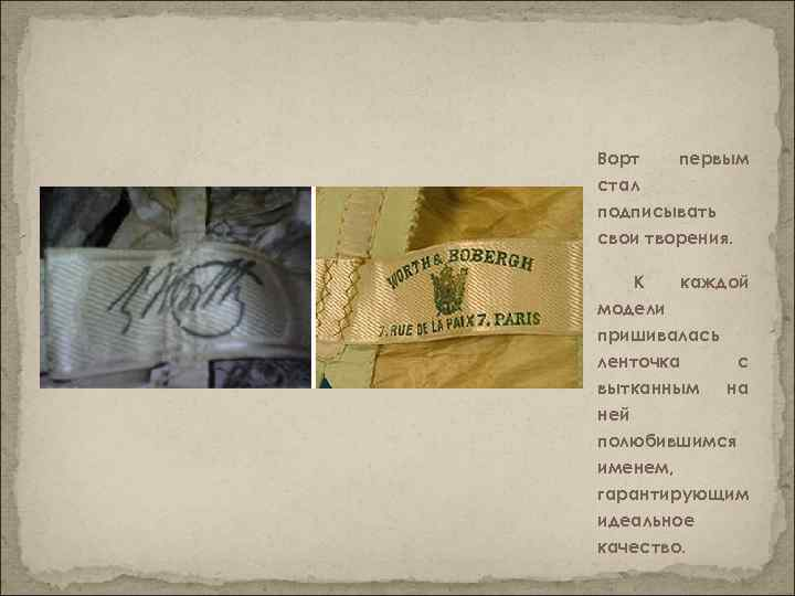 Ворт первым стал подписывать свои творения. К каждой модели пришивалась ленточка с вытканным на