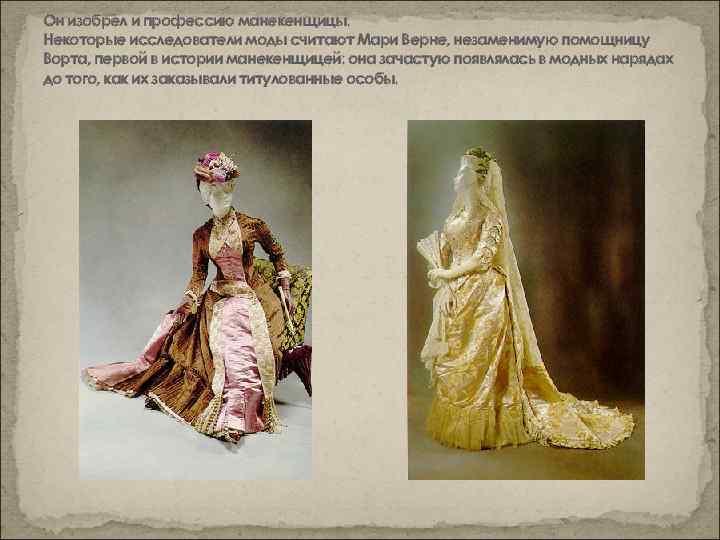 Он изобрел и профессию манекенщицы. Некоторые исследователи моды считают Мари Верне, незаменимую помощницу Ворта,