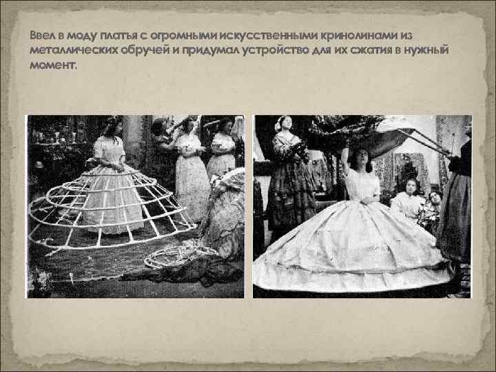 Ввел в моду платья с огромными искусственными кринолинами из металлических обручей и придумал устройство