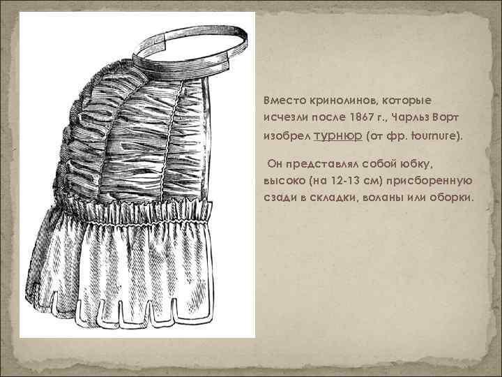 Вместо кринолинов, которые исчезли после 1867 г. , Чарльз Ворт изобрел турнюр (от фр.