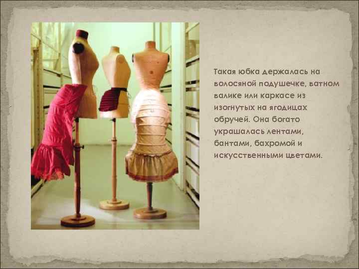 Такая юбка держалась на волосяной подушечке, ватном валике или каркасе из изогнутых на ягодицах