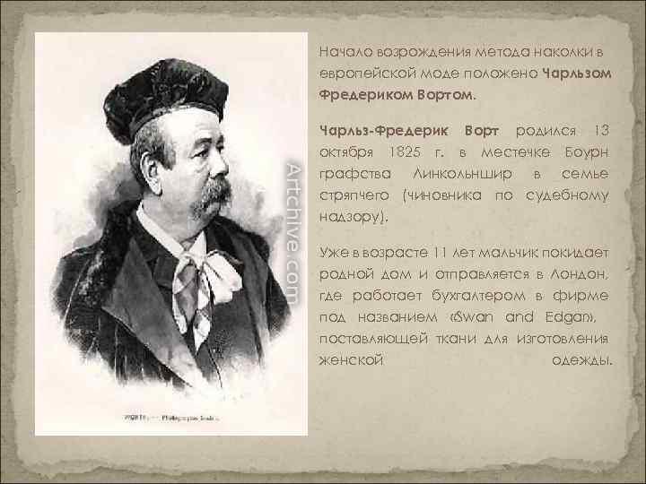 Начало возрождения метода наколки в европейской моде положено Чарльзом Фредериком Вортом. Чарльз-Фредерик Ворт родился