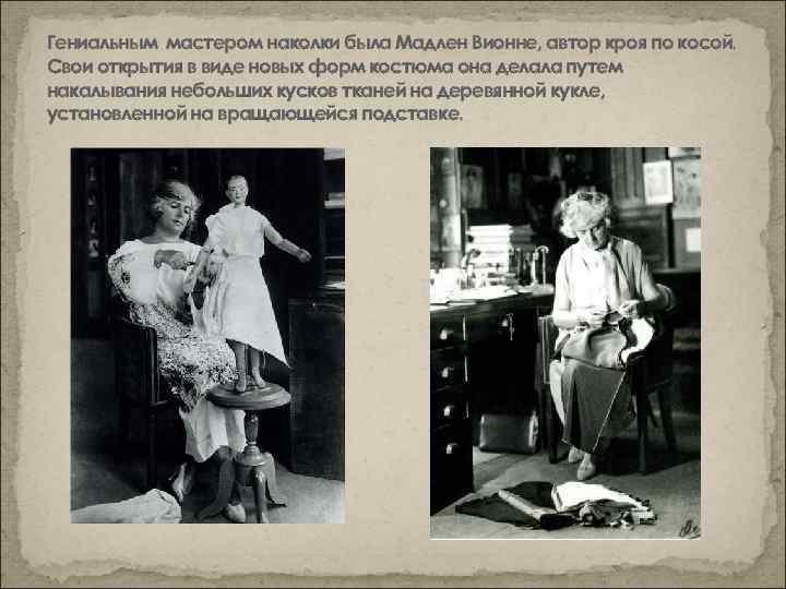 Гениальным мастером наколки была Мадлен Вионне, автор кроя по косой. Свои открытия в виде