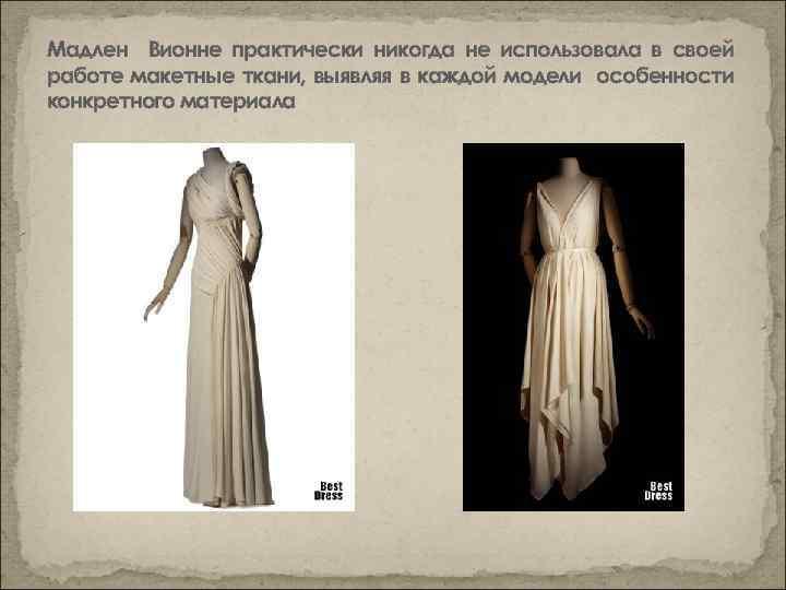 Мадлен Вионне практически никогда не использовала в своей работе макетные ткани, выявляя в каждой