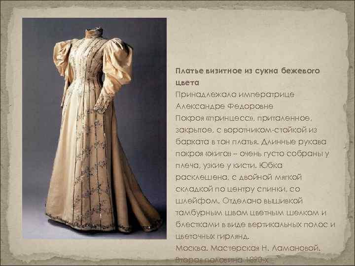 Платье визитное из сукна бежевого цвета Принадлежало императрице Александре Федоровне Покроя «принцесс» , приталенное,