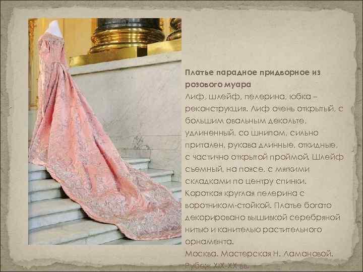 Платье парадное придворное из розового муара Лиф, шлейф, пелерина, юбка – реконструкция. Лиф очень