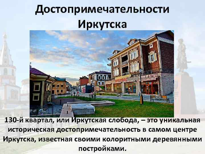 Достопримечательности Иркутска 130 -й квартал, или Иркутская слобода, – это уникальная историческая достопримечательность в