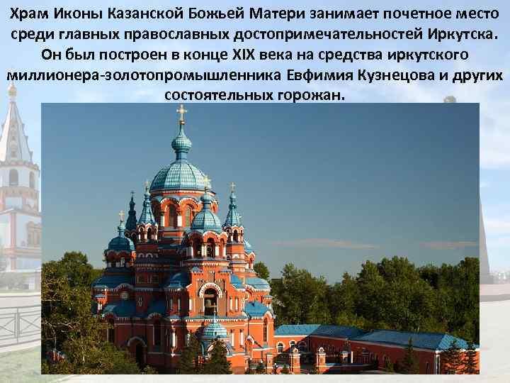 Храм Иконы Казанской Божьей Матери занимает почетное место среди главных православных достопримечательностей Иркутска. Он