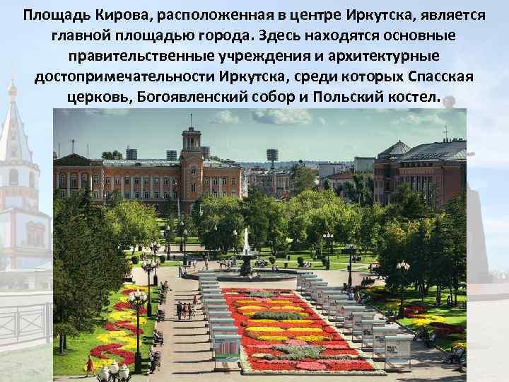 Площадь Кирова, расположенная в центре Иркутска, является главной площадью города. Здесь находятся основные правительственные