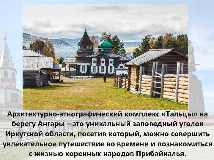 Архитектурно-этнографический комплекс «Тальцы» на берегу Ангары – это уникальный заповедный уголок Иркутской области, посетив