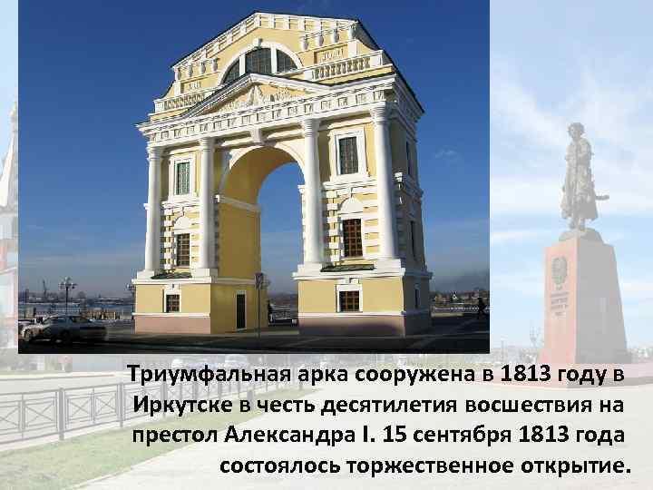 Триумфальная арка сооружена в 1813 году в Иркутске в честь десятилетия восшествия на престол