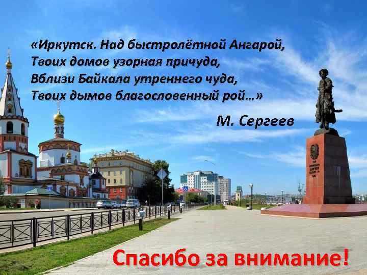 «Иркутск. Над быстролётной Ангарой, Твоих домов узорная причуда, Вблизи Байкала утреннего чуда, Твоих