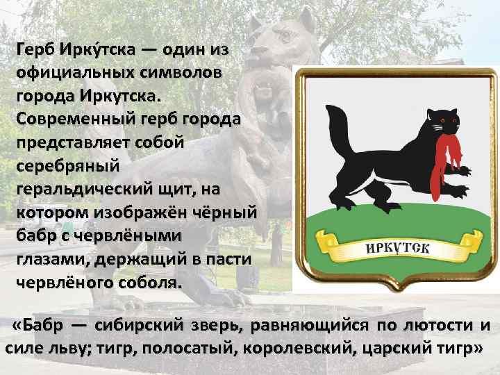 Герб Ирку тска — один из официальных символов города Иркутска. Современный герб города представляет
