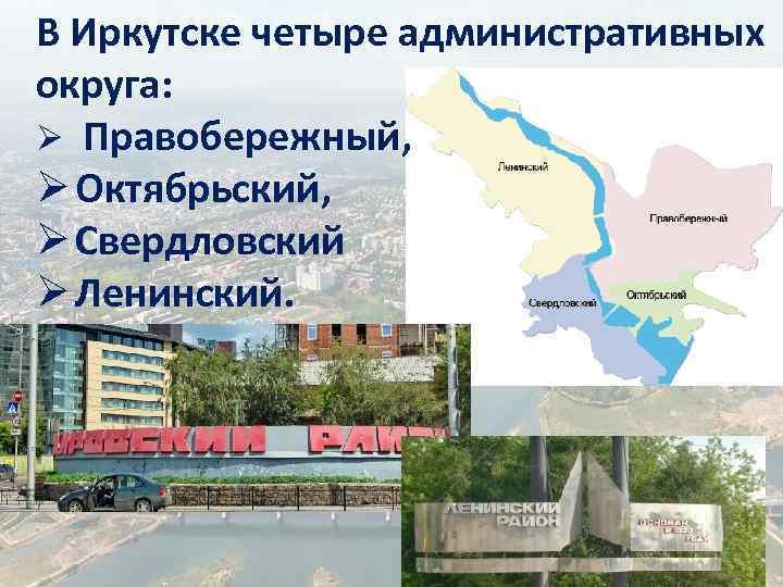 В Иркутске четыре административных округа: Ø Правобережный, Ø Октябрьский, Ø Свердловский Ø Ленинский.
