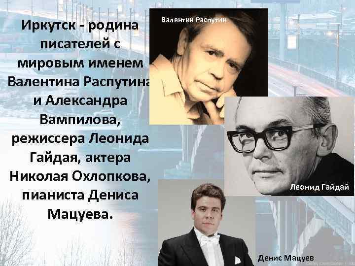 Иркутск - родина писателей с мировым именем Валентина Распутина и Александра Вампилова, режиссера Леонида
