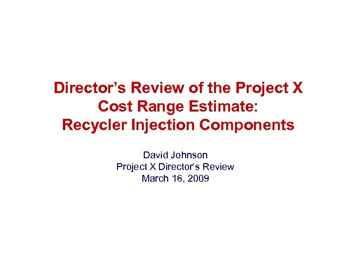 Director's Review of the Project X Cost Range Estimate: Recycler Injection Components David Johnson