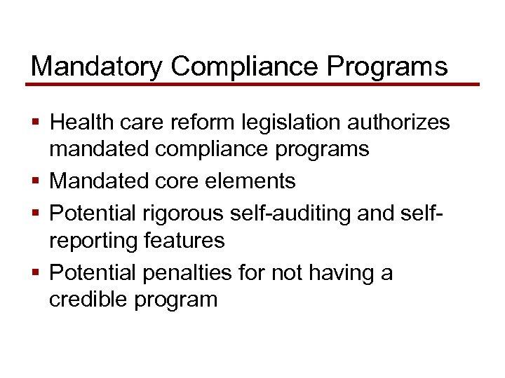 Mandatory Compliance Programs § Health care reform legislation authorizes mandated compliance programs § Mandated