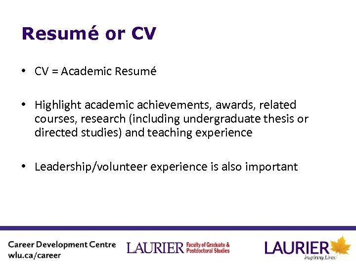 Resumé or CV • CV = Academic Resumé • Highlight academic achievements, awards, related