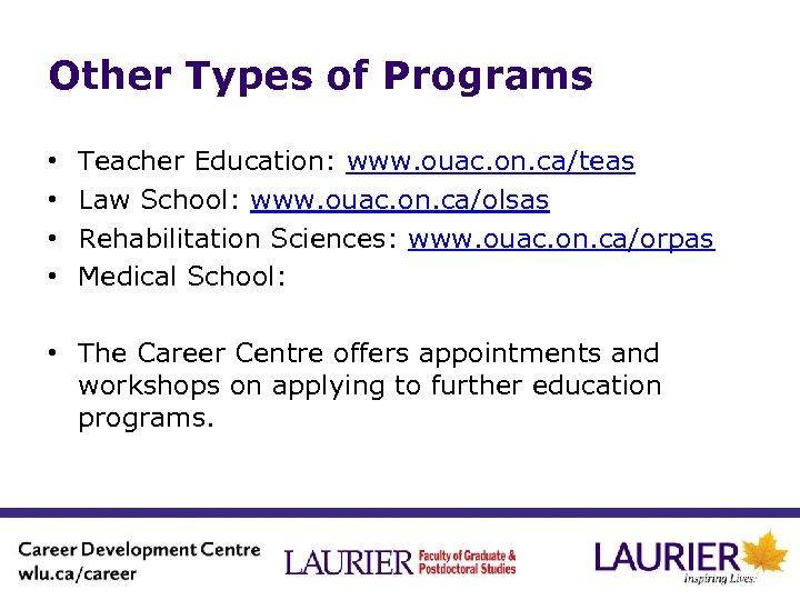 Other Types of Programs • • Teacher Education: www. ouac. on. ca/teas Law School: