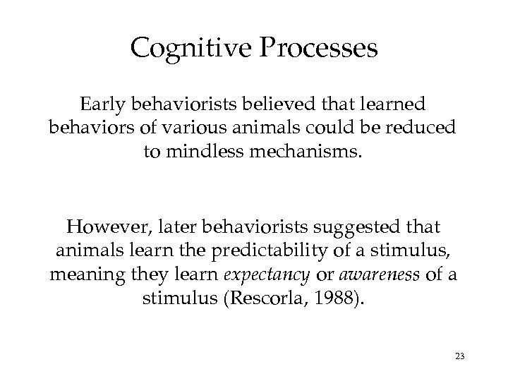Cognitive Processes Early behaviorists believed that learned behaviors of various animals could be reduced