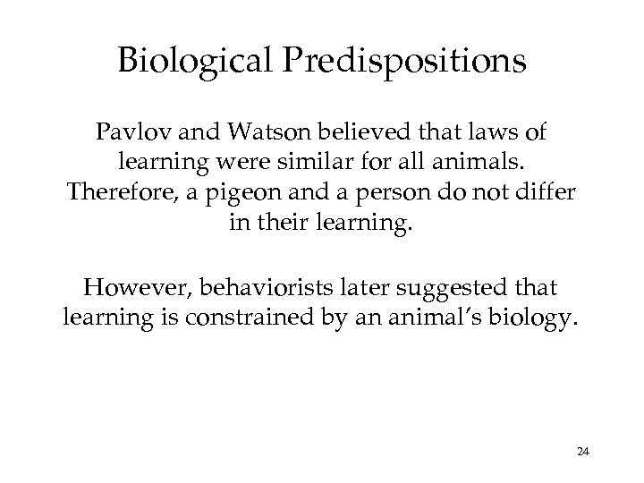 Biological Predispositions Pavlov and Watson believed that laws of learning were similar for all