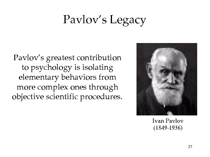 Pavlov's Legacy Pavlov's greatest contribution to psychology is isolating elementary behaviors from more complex