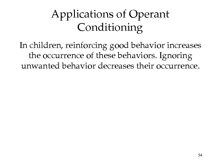 Applications of Operant Conditioning In children, reinforcing good behavior increases the occurrence of these