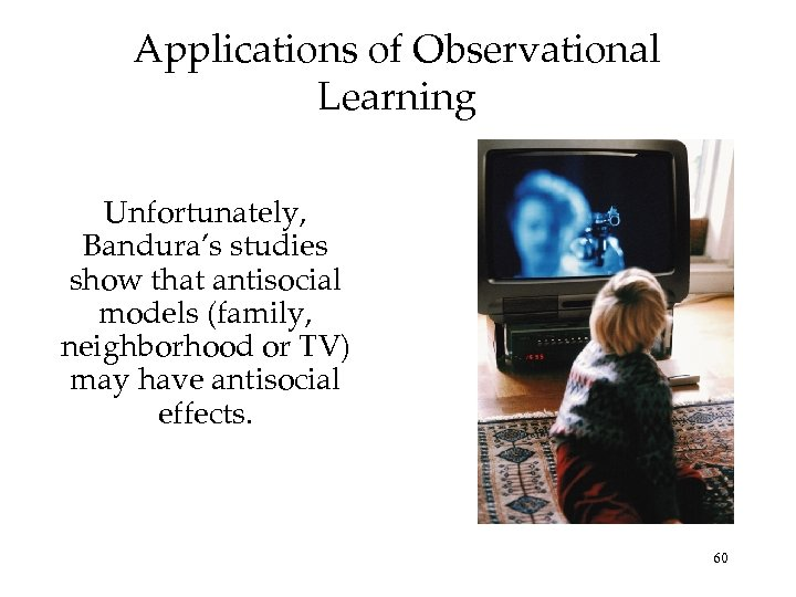 Applications of Observational Learning Unfortunately, Bandura's studies show that antisocial models (family, neighborhood or