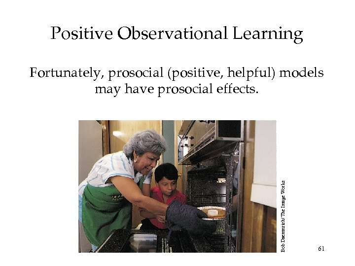 Positive Observational Learning Bob Daemmrich/ The Image Works Fortunately, prosocial (positive, helpful) models may