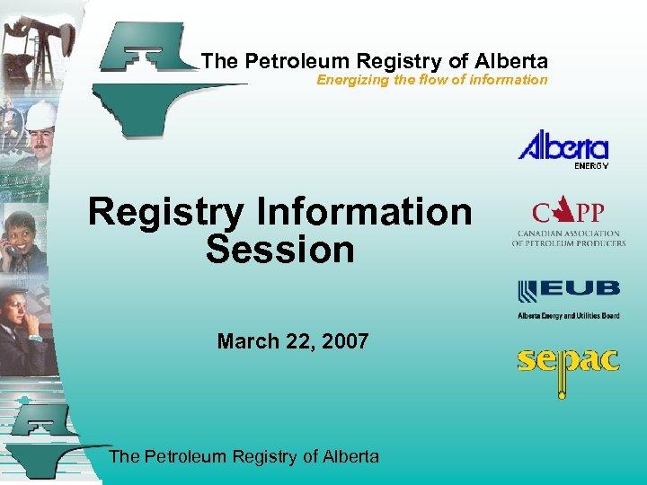 The Petroleum Registry of Alberta Energizing the flow of information Registry Information Session March