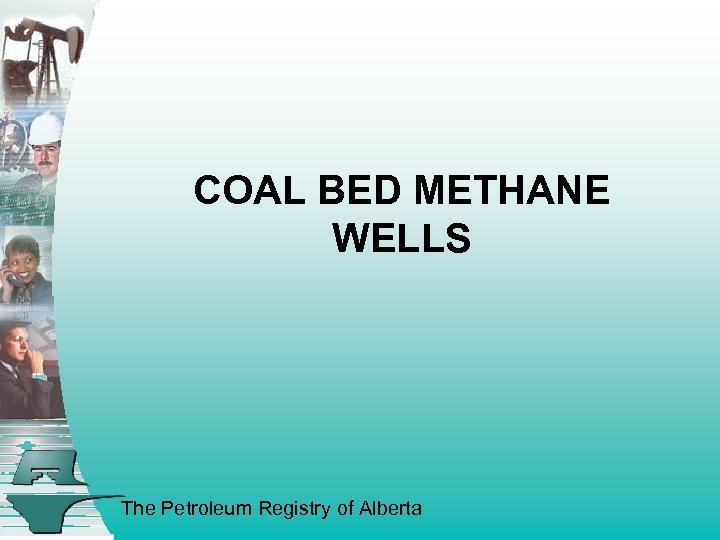 COAL BED METHANE WELLS The Petroleum Registry of Alberta
