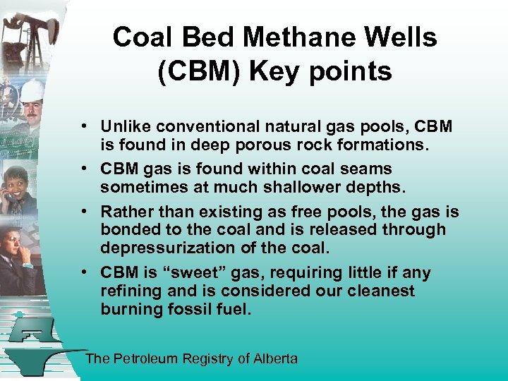 Coal Bed Methane Wells (CBM) Key points • Unlike conventional natural gas pools, CBM