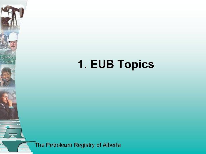 1. EUB Topics The Petroleum Registry of Alberta