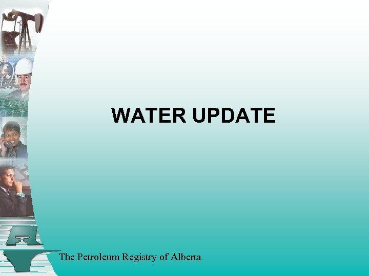 WATER UPDATE The Petroleum Registry of Alberta