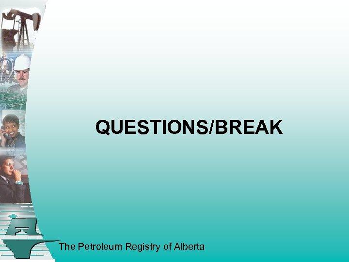 QUESTIONS/BREAK The Petroleum Registry of Alberta