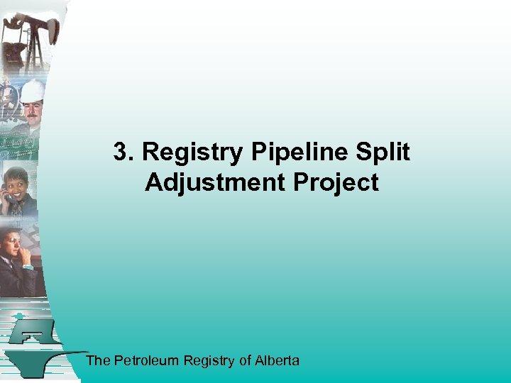 3. Registry Pipeline Split Adjustment Project The Petroleum Registry of Alberta