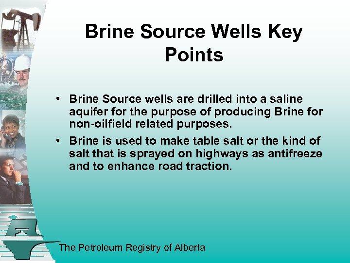 Brine Source Wells Key Points • Brine Source wells are drilled into a saline