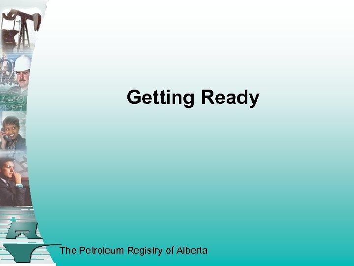 Getting Ready The Petroleum Registry of Alberta