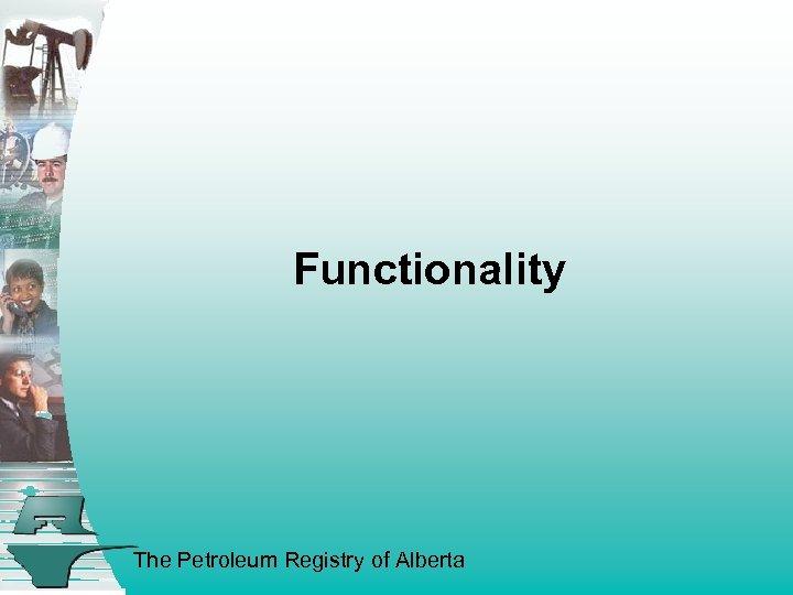 Functionality The Petroleum Registry of Alberta