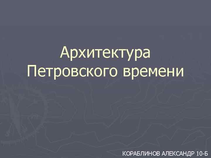 Архитектура Петровского времени КОРАБЛИНОВ АЛЕКСАНДР 10 -Б