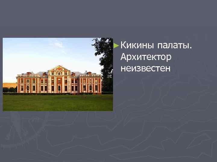 ► Кикины палаты. Архитектор неизвестен