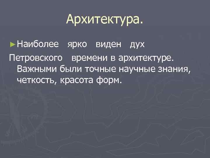 Архитектура. ► Наиболее ярко виден дух Петровского времени в архитектуре. Важными были точные научные