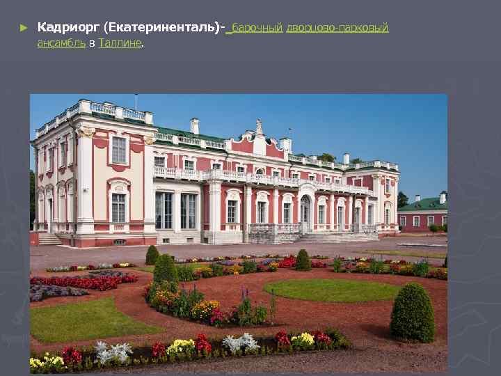 ► Кадриорг (Екатериненталь)- барочный дворцово-парковый ансамбль в Таллине.