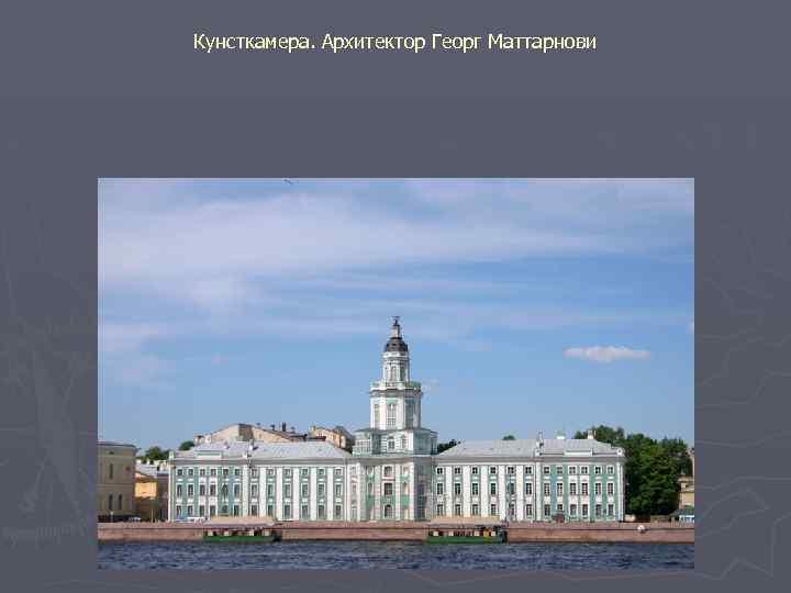Кунсткамера. Архитектор Георг Маттарнови