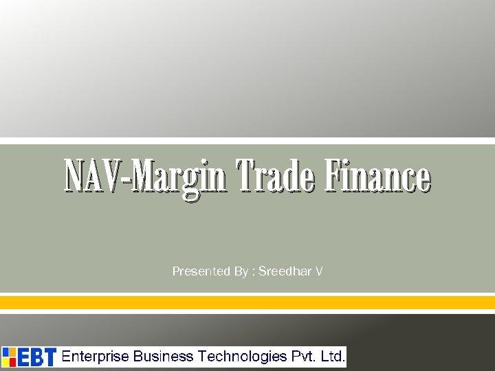 NAV-Margin Trade Finance Presented By : Sreedhar V
