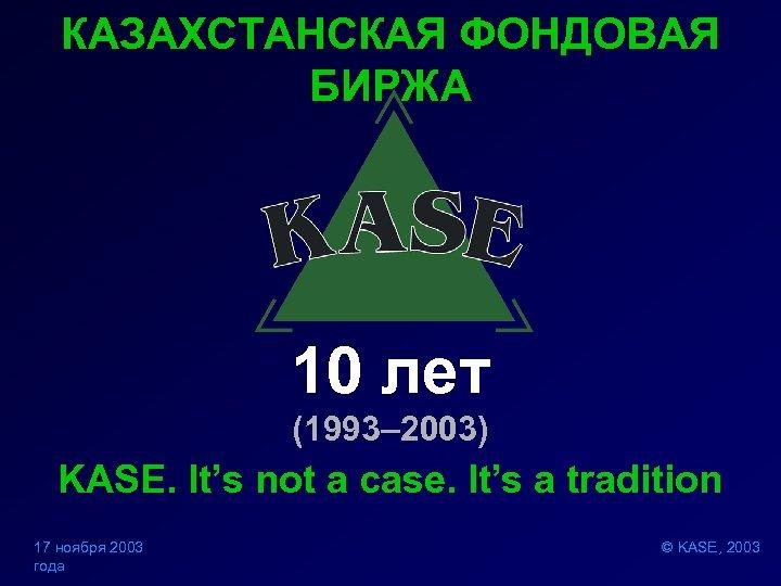 КАЗАХСТАНСКАЯ ФОНДОВАЯ БИРЖА 10 лет (1993– 2003) KASE. It's not a case. It's a